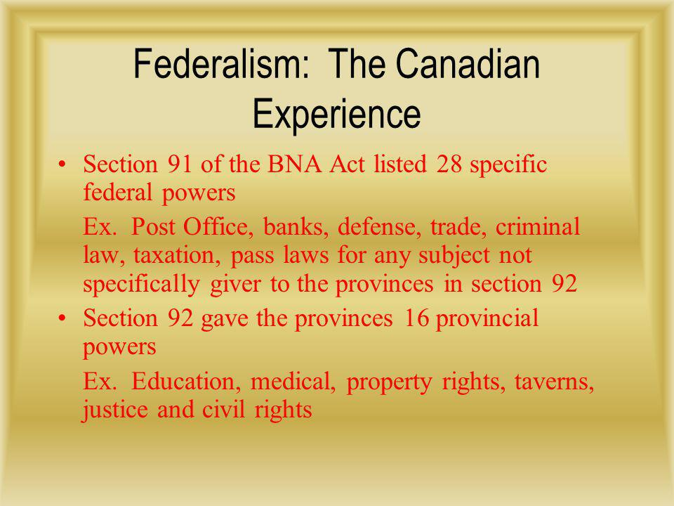 Federalism: The Canadian Experience Section 91 of the BNA Act listed 28 specific federal powers Ex. Post Office, banks, defense, trade, criminal law,