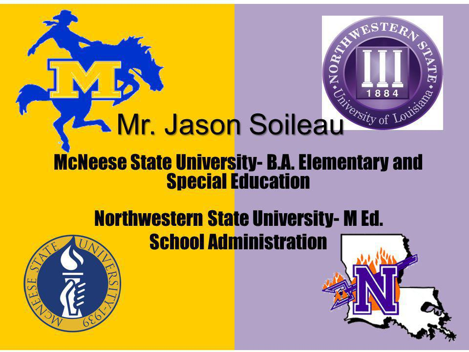 Mr. Jason Soileau McNeese State University- B.A. Elementary and Special Education Northwestern State University- M Ed. School Administration