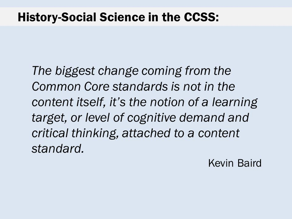 History-Social Science in the CCSS: The biggest change coming from the Common Core standards is not in the content itself, it's the notion of a learning target, or level of cognitive demand and critical thinking, attached to a content standard.