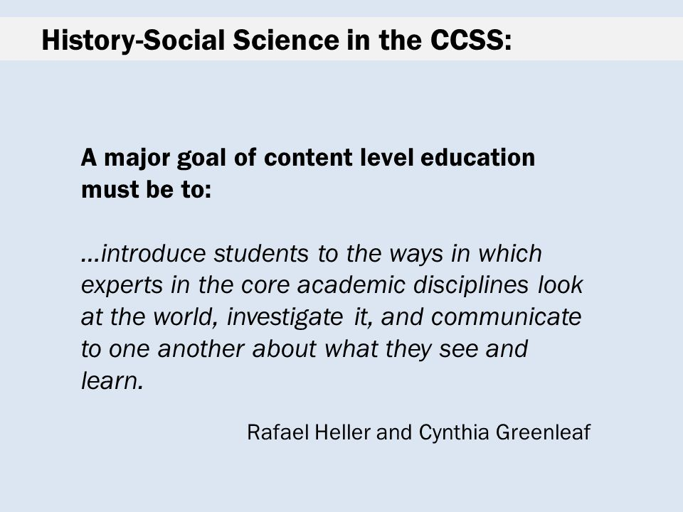 History-Social Science in the CCSS: A major goal of content level education must be to: …introduce students to the ways in which experts in the core academic disciplines look at the world, investigate it, and communicate to one another about what they see and learn.