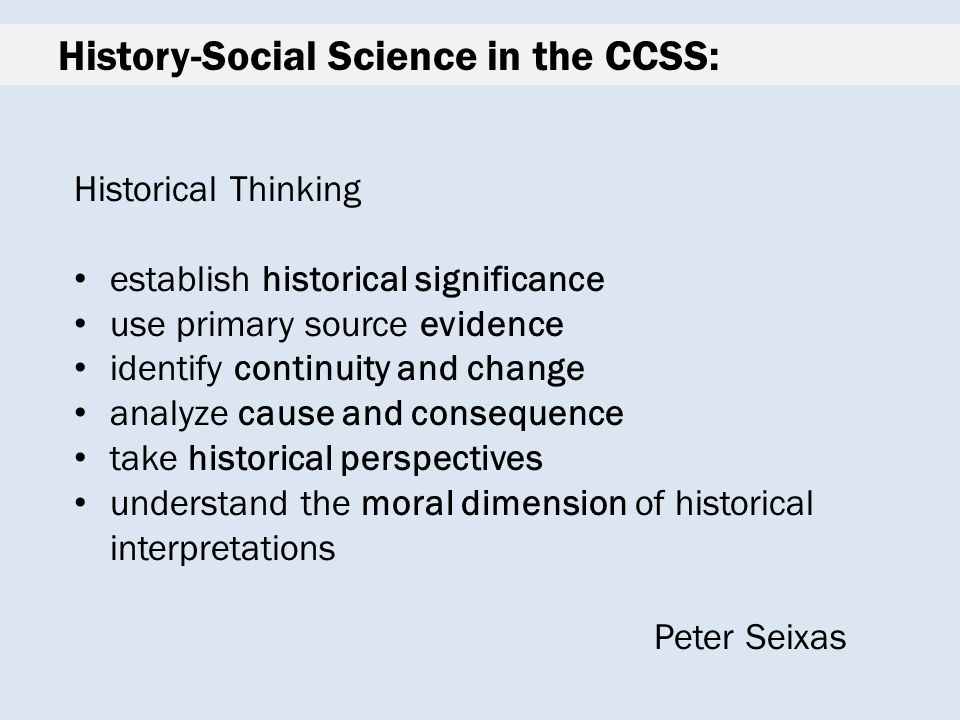 History-Social Science in the CCSS: Historical Thinking establish historical significance use primary source evidence identify continuity and change analyze cause and consequence take historical perspectives understand the moral dimension of historical interpretations Peter Seixas