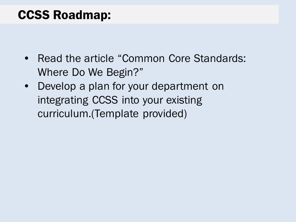 CCSS Roadmap: Read the article Common Core Standards: Where Do We Begin Develop a plan for your department on integrating CCSS into your existing curriculum.(Template provided)