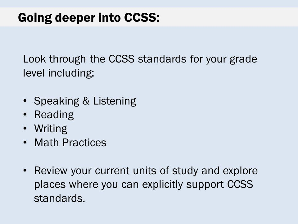 Going deeper into CCSS: Look through the CCSS standards for your grade level including: Speaking & Listening Reading Writing Math Practices Review your current units of study and explore places where you can explicitly support CCSS standards.