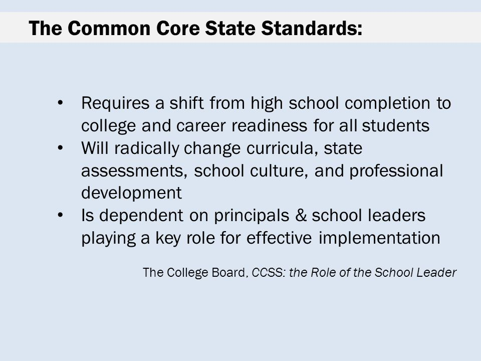 The Common Core State Standards: Requires a shift from high school completion to college and career readiness for all students Will radically change curricula, state assessments, school culture, and professional development Is dependent on principals & school leaders playing a key role for effective implementation The College Board, CCSS: the Role of the School Leader