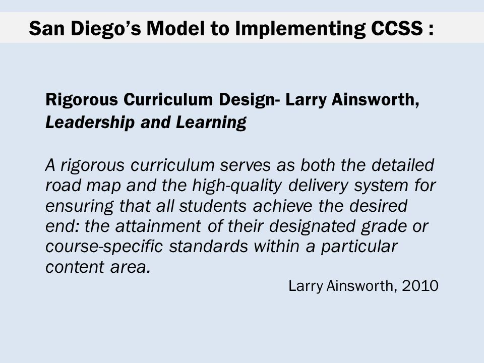 San Diego's Model to Implementing CCSS : Rigorous Curriculum Design- Larry Ainsworth, Leadership and Learning A rigorous curriculum serves as both the detailed road map and the high-quality delivery system for ensuring that all students achieve the desired end: the attainment of their designated grade or course-specific standards within a particular content area.