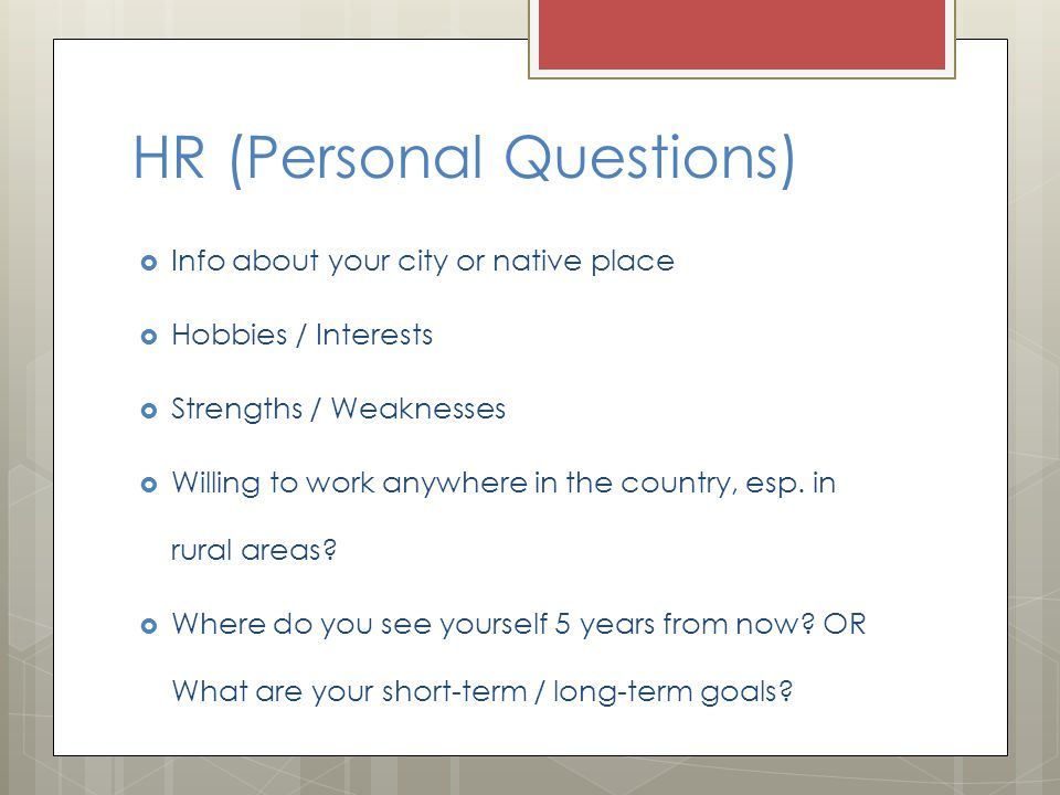 HR (Personal Questions)  Info about your city or native place  Hobbies / Interests  Strengths / Weaknesses  Willing to work anywhere in the countr