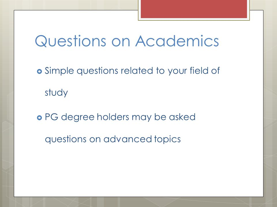 Questions on Academics  Simple questions related to your field of study  PG degree holders may be asked questions on advanced topics