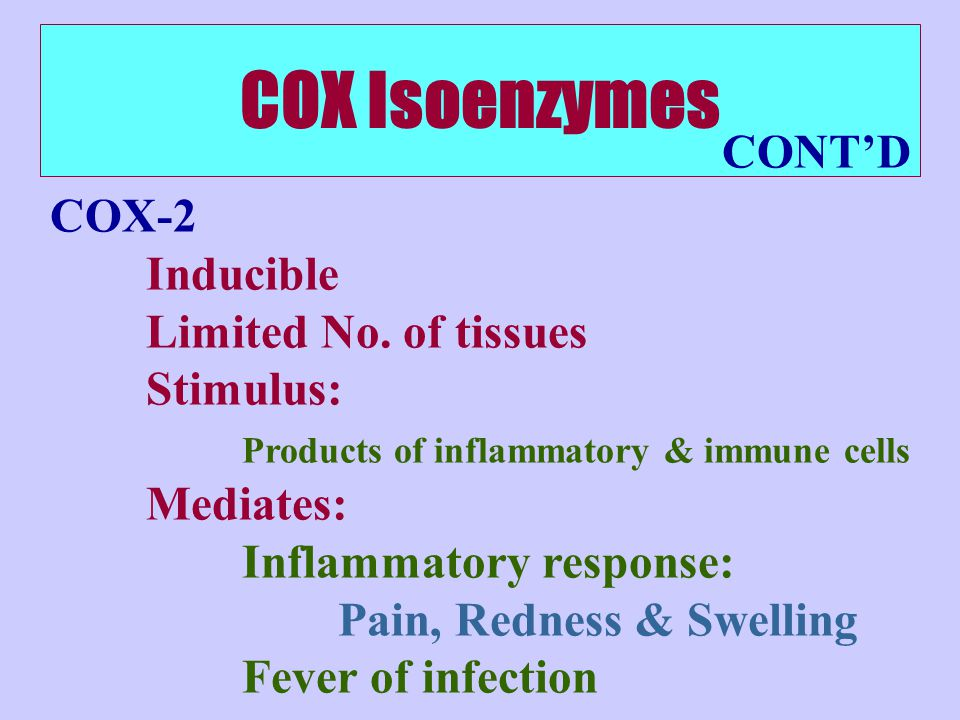 COX Isoenzymes COX-2 Inducible Limited No. of tissues Stimulus: Products of inflammatory & immune cells Mediates: Inflammatory response: Pain, Redness