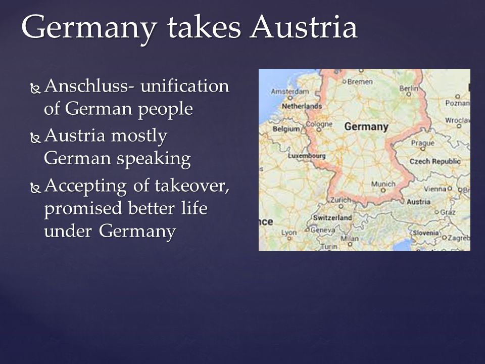  Anschluss- unification of German people  Austria mostly German speaking  Accepting of takeover, promised better life under Germany Germany takes Austria
