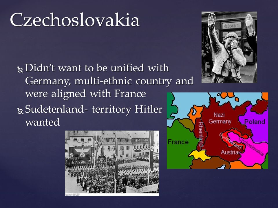  Didn't want to be unified with Germany, multi-ethnic country and were aligned with France  Sudetenland- territory Hitler wanted Czechoslovakia