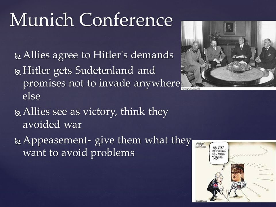  Allies agree to Hitler s demands  Hitler gets Sudetenland and promises not to invade anywhere else  Allies see as victory, think they avoided war  Appeasement- give them what they want to avoid problems Munich Conference