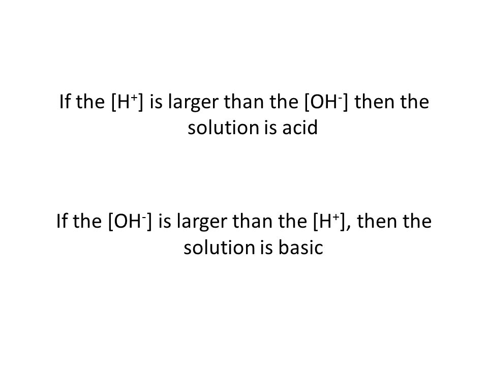If the [H + ] is larger than the [OH - ] then the solution is acid If the [OH - ] is larger than the [H + ], then the solution is basic