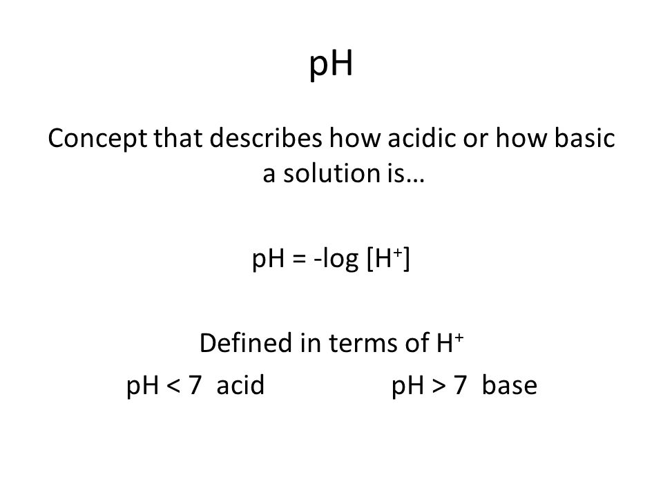 pH Concept that describes how acidic or how basic a solution is… pH = -log [H + ] Defined in terms of H + pH 7 base