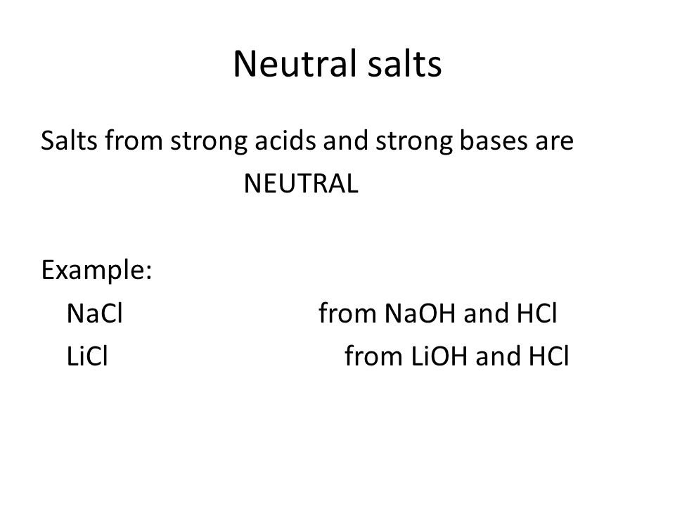 Neutral salts Salts from strong acids and strong bases are NEUTRAL Example: NaCl from NaOH and HCl LiCl from LiOH and HCl