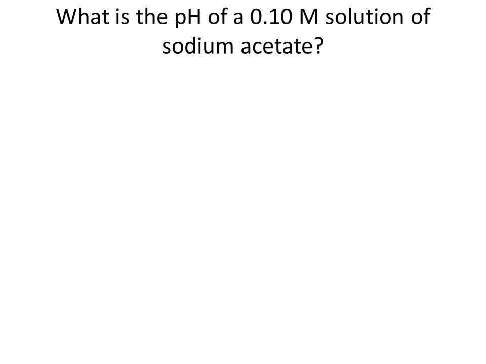 What is the pH of a 0.10 M solution of sodium acetate
