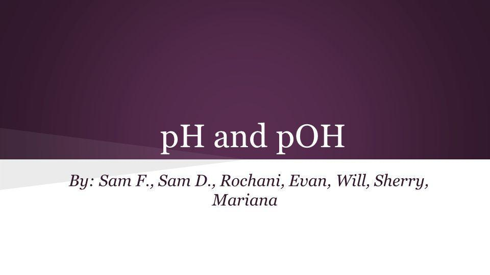 pH and pOH By: Sam F., Sam D., Rochani, Evan, Will, Sherry, Mariana