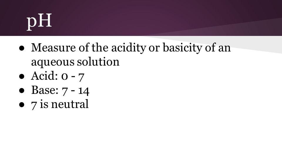 pH ● Measure of the acidity or basicity of an aqueous solution ● Acid: 0 - 7 ● Base: 7 - 14 ● 7 is neutral