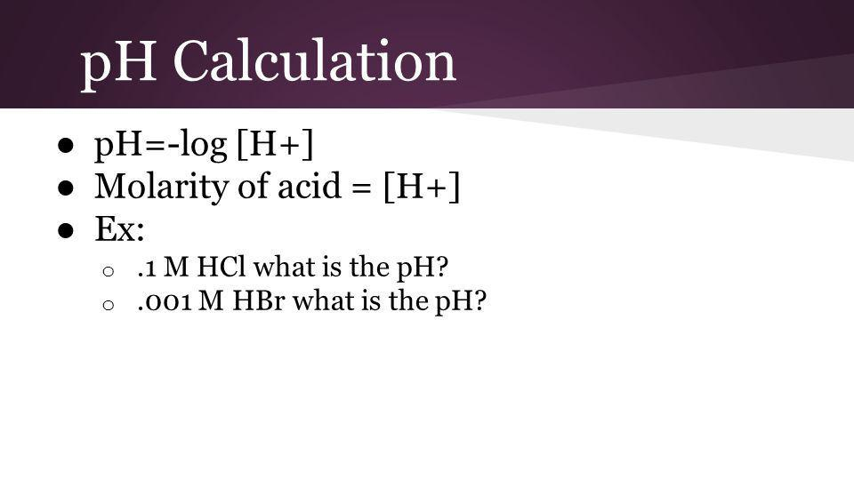 pH Calculation ● pH=-log [H+] ● Molarity of acid = [H+] ● Ex: o.1 M HCl what is the pH? o.001 M HBr what is the pH?