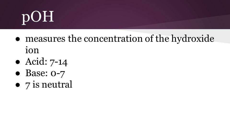 pOH ● measures the concentration of the hydroxide ion ● Acid: 7-14 ● Base: 0-7 ● 7 is neutral
