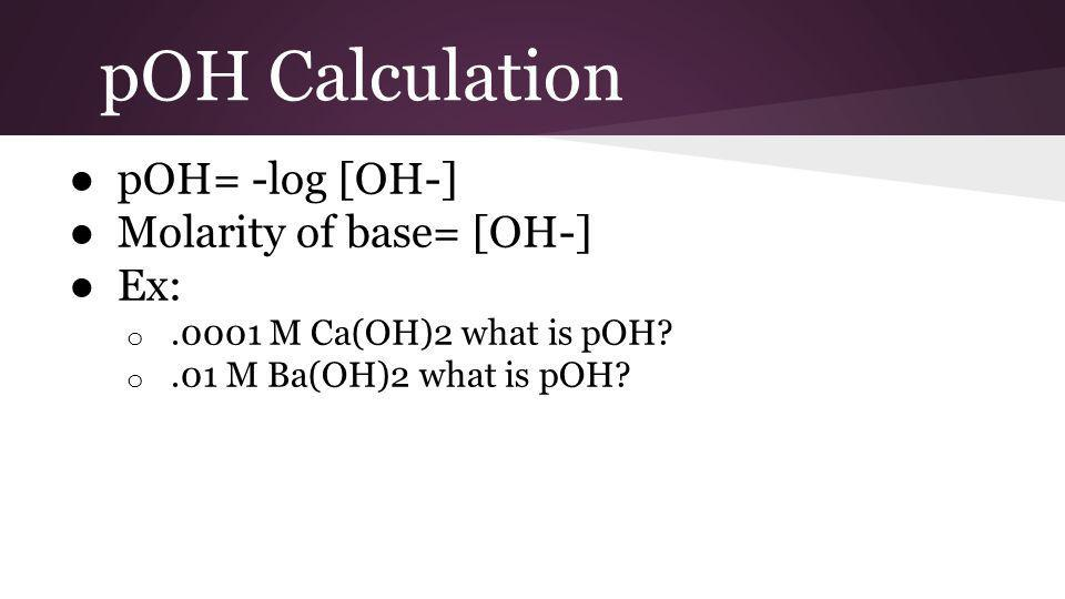 pOH Calculation ● pOH= -log [OH-] ● Molarity of base= [OH-] ● Ex: o.0001 M Ca(OH)2 what is pOH.