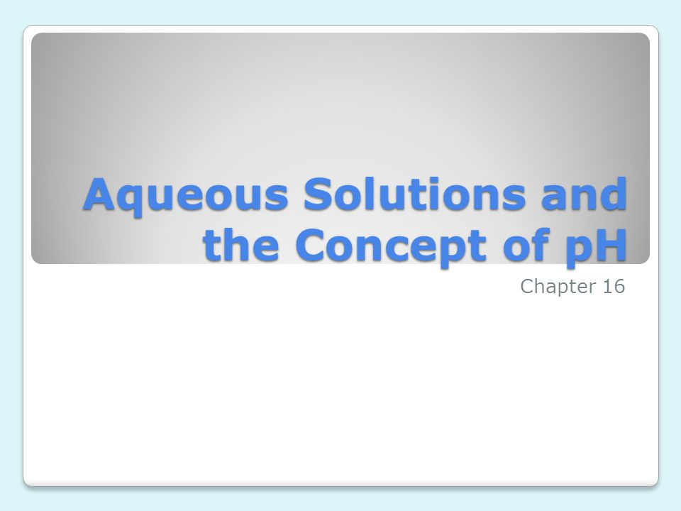 Aqueous Solutions and the Concept of pH Chapter 16