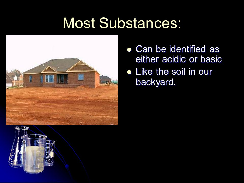 Most Substances: Can be identified as either acidic or basic Can be identified as either acidic or basic Like the soil in our backyard.