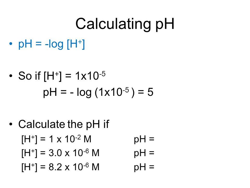 Calculating pH pH = -log [H + ] So if [H + ] = 1x10 -5 pH = - log (1x10 -5 ) = 5 Calculate the pH if [H + ] = 1 x 10 -2 MpH = [H + ] = 3.0 x 10 -6 MpH = [H + ] = 8.2 x 10 -6 MpH =