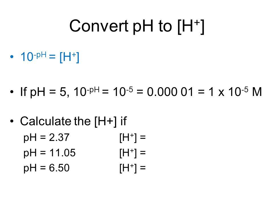 Convert pH to [H + ] 10 -pH = [H + ] If pH = 5, 10 -pH = 10 -5 = 0.000 01 = 1 x 10 -5 M Calculate the [H+] if pH = 2.37[H + ] = pH = 11.05[H + ] = pH = 6.50[H + ] =