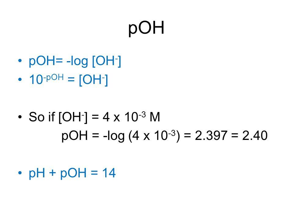 pOH pOH= -log [OH - ] 10 -pOH = [OH - ] So if [OH - ] = 4 x 10 -3 M pOH = -log (4 x 10 -3 ) = 2.397 = 2.40 pH + pOH = 14