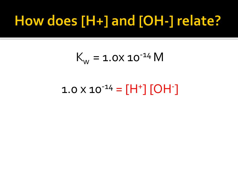 K w = 1.0x 10 -14 M 1.0 x 10 -14 = [H + ] [OH - ]