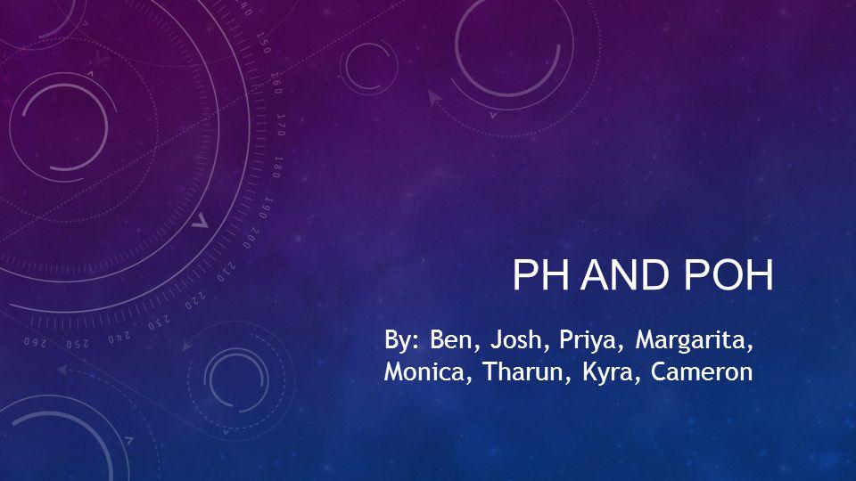 PH AND POH By: Ben, Josh, Priya, Margarita, Monica, Tharun, Kyra, Cameron