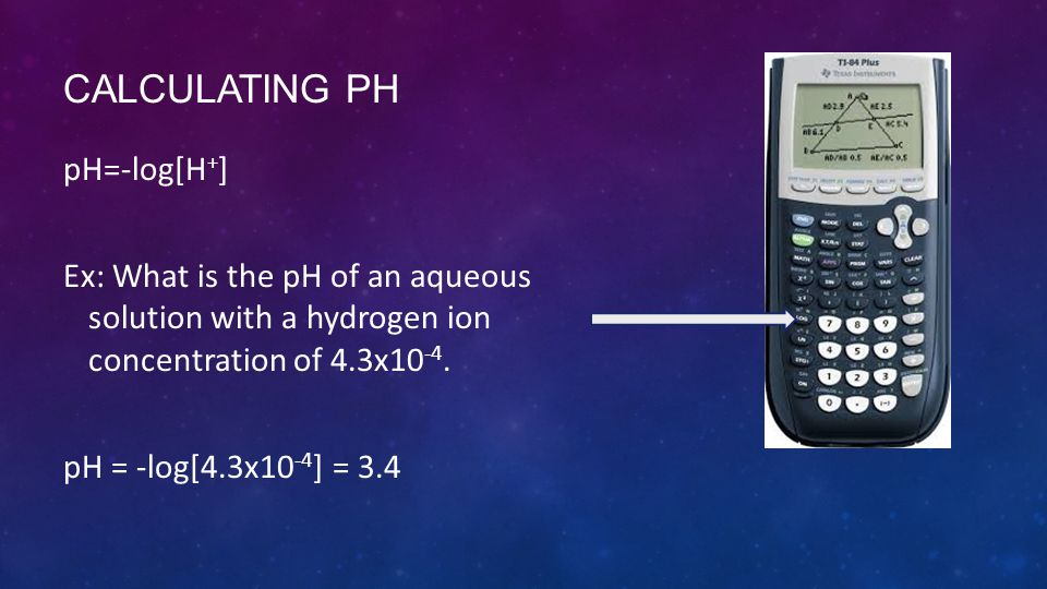 CALCULATING PH pH=-log[H + ] Ex: What is the pH of an aqueous solution with a hydrogen ion concentration of 4.3x10 -4.