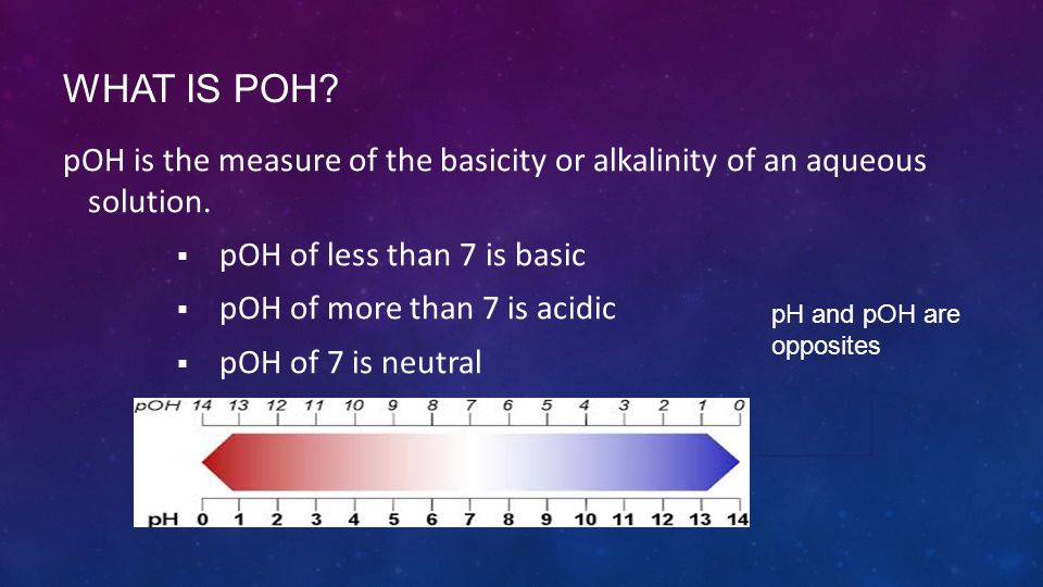 WHAT IS POH? pOH is the measure of the basicity or alkalinity of an aqueous solution.  pOH of less than 7 is basic  pOH of more than 7 is acidic  p
