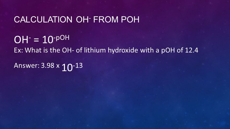 CALCULATION OH - FROM POH OH - = 10 -pOH Ex: What is the OH- of lithium hydroxide with a pOH of 12.4 Answer: 3.98 x 10 -13