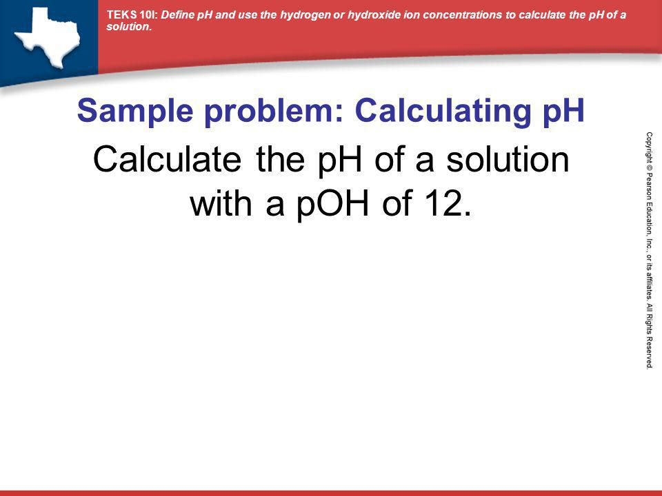 TEKS 10I: Define pH and use the hydrogen or hydroxide ion concentrations to calculate the pH of a solution. Sample problem: Calculating pH Calculate t