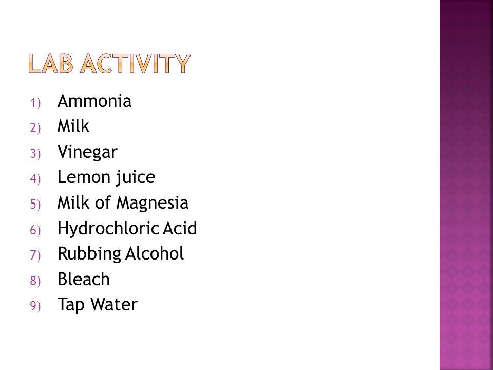 1) Ammonia 2) Milk 3) Vinegar 4) Lemon juice 5) Milk of Magnesia 6) Hydrochloric Acid 7) Rubbing Alcohol 8) Bleach 9) Tap Water