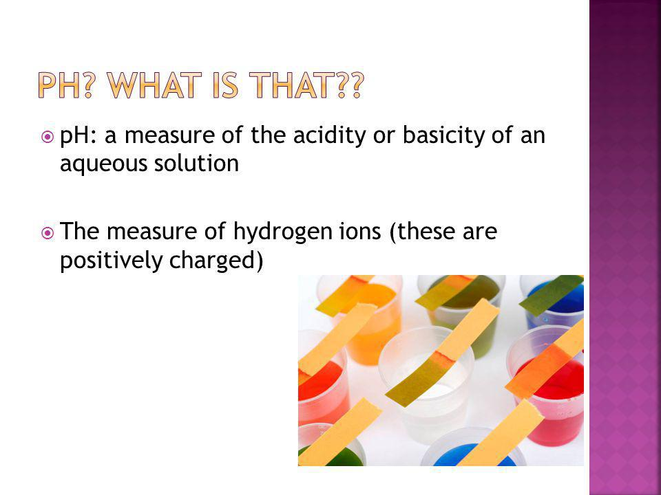 pH: a measure of the acidity or basicity of an aqueous solution  The measure of hydrogen ions (these are positively charged)