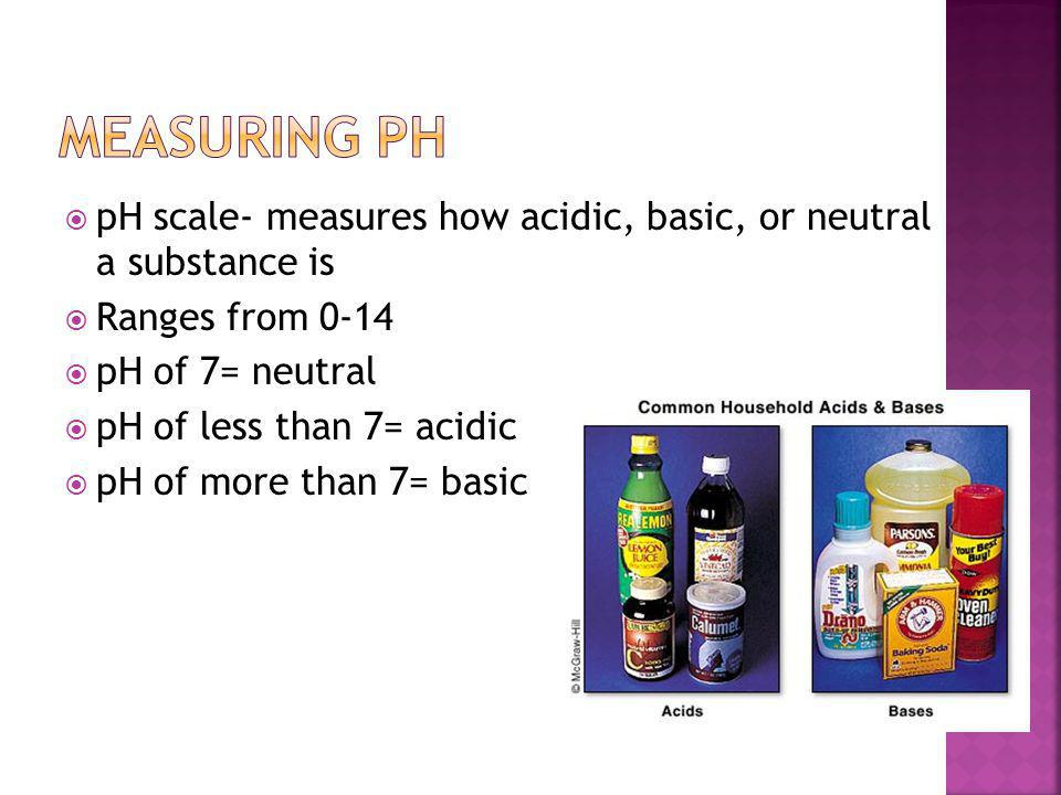  pH scale- measures how acidic, basic, or neutral a substance is  Ranges from 0-14  pH of 7= neutral  pH of less than 7= acidic  pH of more than