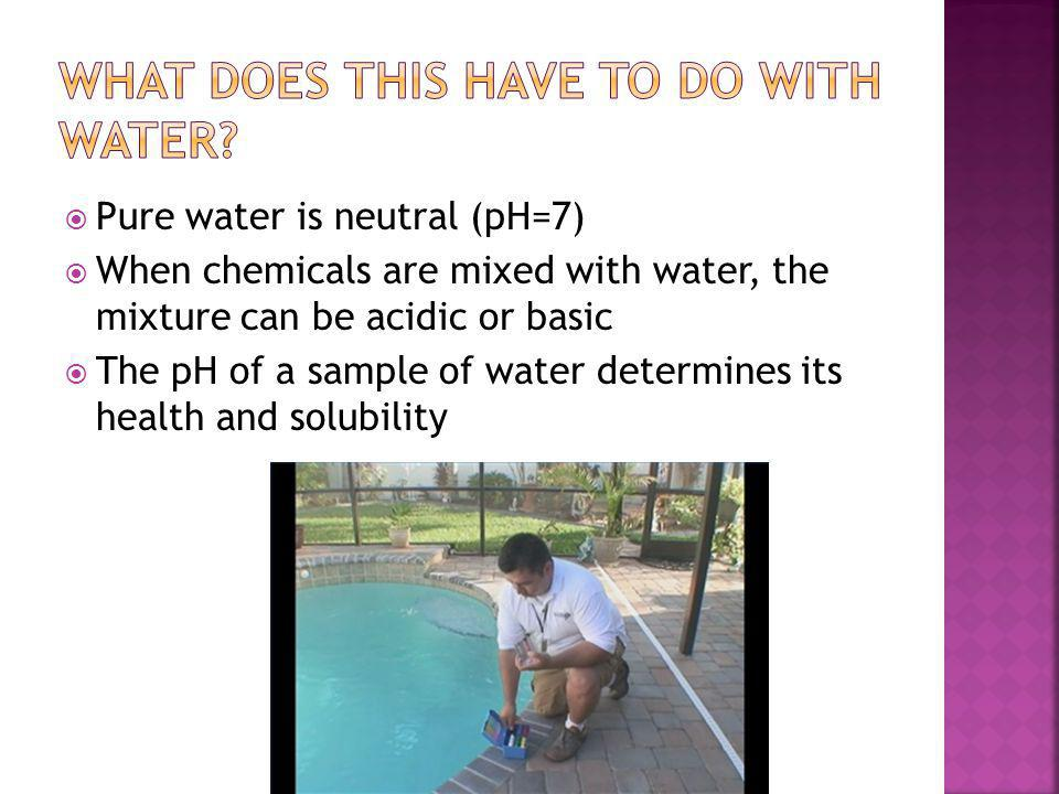  Pure water is neutral (pH=7)  When chemicals are mixed with water, the mixture can be acidic or basic  The pH of a sample of water determines its