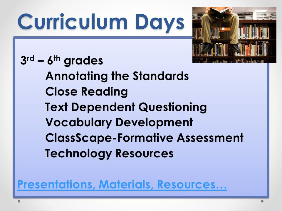 Curriculum Days 3 rd – 6 th grades Annotating the Standards Close Reading Text Dependent Questioning Vocabulary Development ClassScape-Formative Assessment Technology Resources Presentations, Materials, Resources… 3 rd – 6 th grades Annotating the Standards Close Reading Text Dependent Questioning Vocabulary Development ClassScape-Formative Assessment Technology Resources Presentations, Materials, Resources…