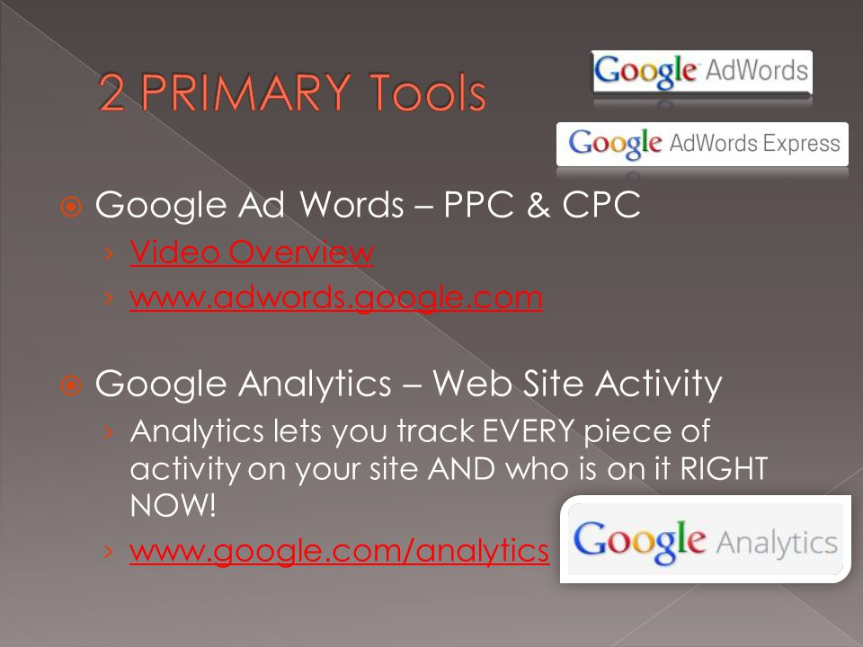  Google Ad Words – PPC & CPC › Video Overview Video Overview › www.adwords.google.com www.adwords.google.com  Google Analytics – Web Site Activity › Analytics lets you track EVERY piece of activity on your site AND who is on it RIGHT NOW.