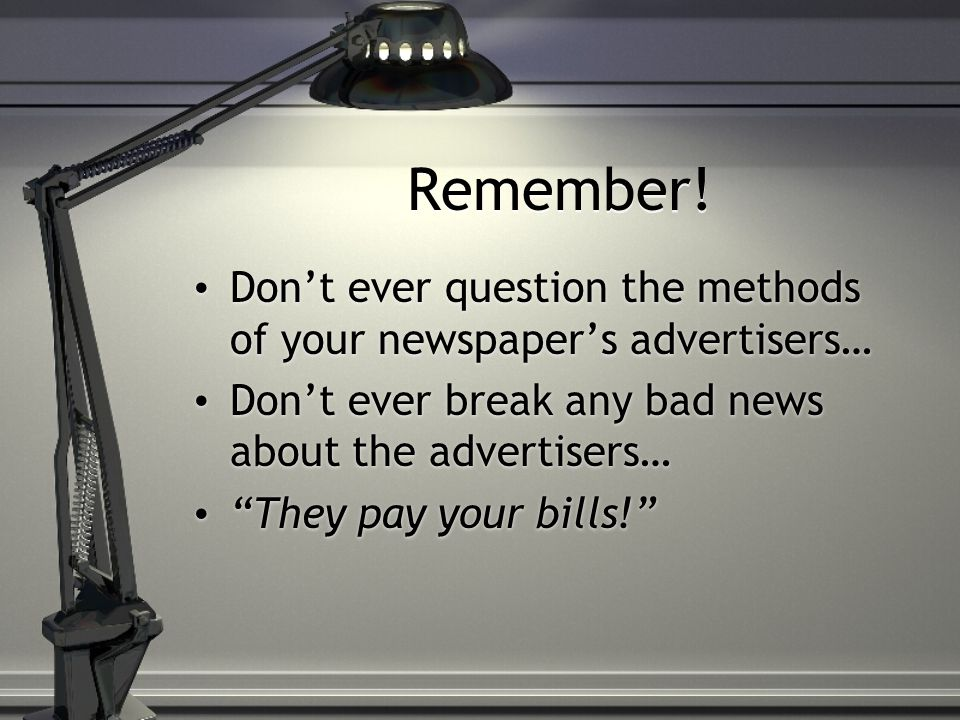"""Remember! Don't ever question the methods of your newspaper's advertisers… Don't ever break any bad news about the advertisers… """"They pay your bills!"""""""