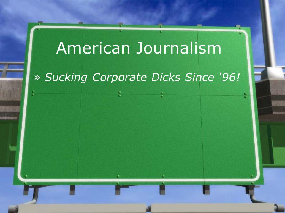 American Journalism »Sucking Corporate Dicks Since '96!