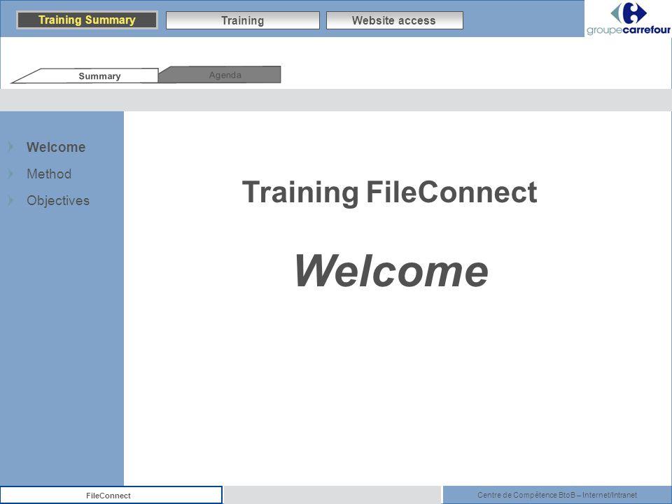 Centre de Compétence BtoB – Internet/Intranet FileConnect Training FileConnect Welcome Agenda Summary Training Summary TrainingWebsite access Welcome Method Objectives