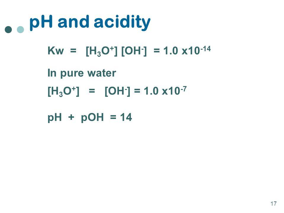 17 pH and acidity Kw = [H 3 O + ] [OH - ] = 1.0 x10 -14 In pure water [H 3 O + ] = [OH - ] = 1.0 x10 -7 pH + pOH = 14