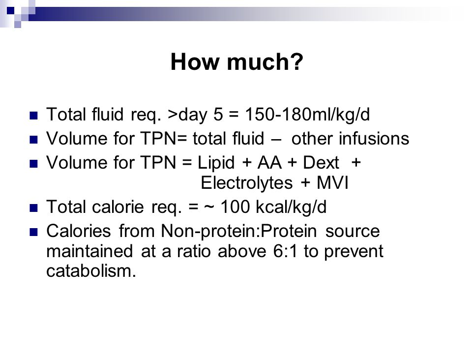 How much? Total fluid req. >day 5 = 150-180ml/kg/d Volume for TPN= total fluid – other infusions Volume for TPN = Lipid + AA + Dext + Electrolytes + M
