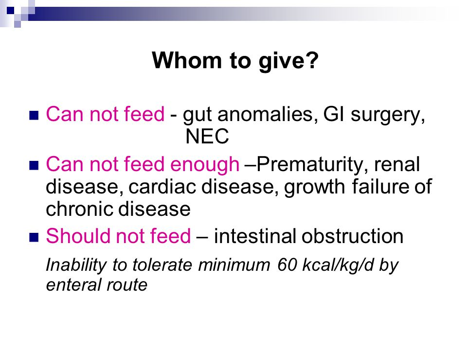 Whom to give? Can not feed - gut anomalies, GI surgery, NEC Can not feed enough –Prematurity, renal disease, cardiac disease, growth failure of chroni