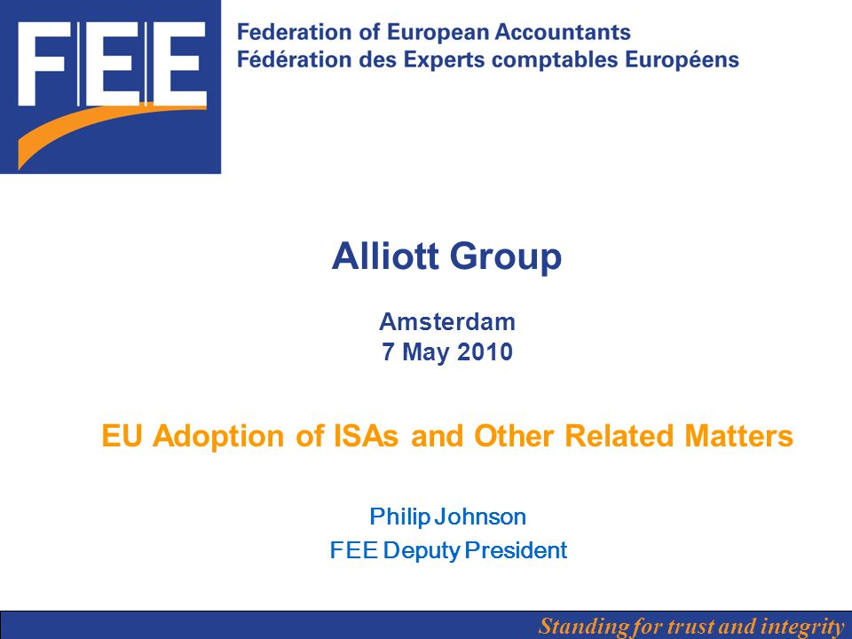Standing for trust and integrity Alliott Group Amsterdam 7 May 2010 EU Adoption of ISAs and Other Related Matters Philip Johnson FEE Deputy President