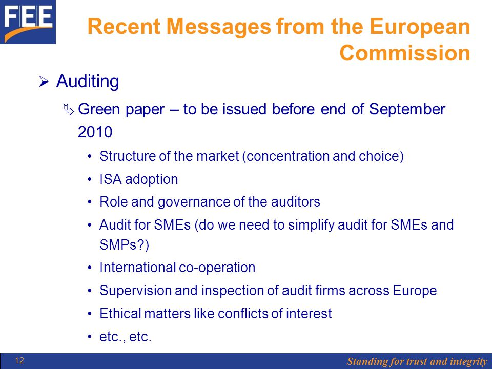 Standing for trust and integrity 12 Recent Messages from the European Commission  Auditing  Green paper – to be issued before end of September 2010 Structure of the market (concentration and choice) ISA adoption Role and governance of the auditors Audit for SMEs (do we need to simplify audit for SMEs and SMPs?) International co-operation Supervision and inspection of audit firms across Europe Ethical matters like conflicts of interest etc., etc.