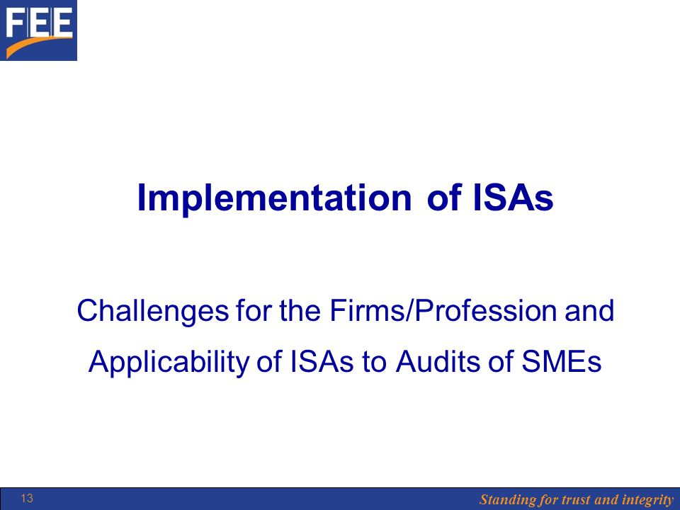 Standing for trust and integrity 13 Implementation of ISAs Challenges for the Firms/Profession and Applicability of ISAs to Audits of SMEs